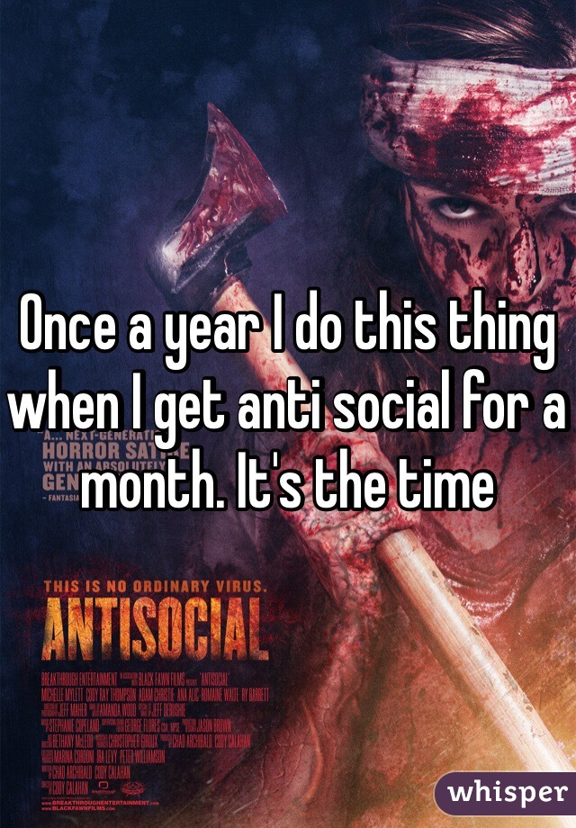 Once a year I do this thing when I get anti social for a month. It's the time