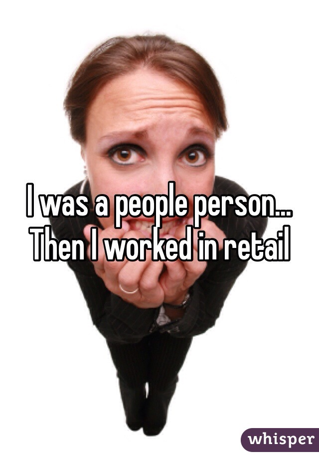 I was a people person... Then I worked in retail