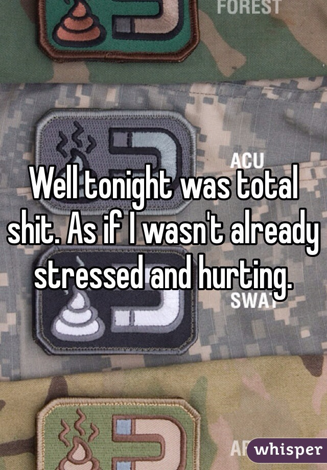 Well tonight was total shit. As if I wasn't already stressed and hurting.