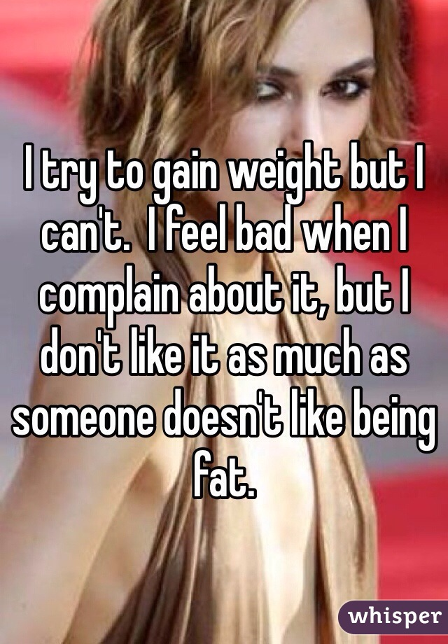 I try to gain weight but I can't.  I feel bad when I complain about it, but I don't like it as much as someone doesn't like being fat.
