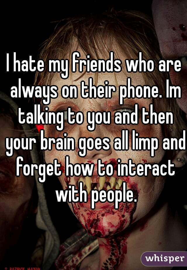 I hate my friends who are always on their phone. Im talking to you and then your brain goes all limp and forget how to interact with people.