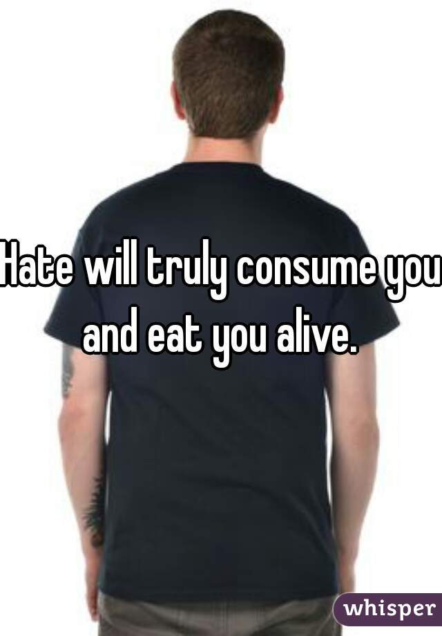 Hate will truly consume you and eat you alive.