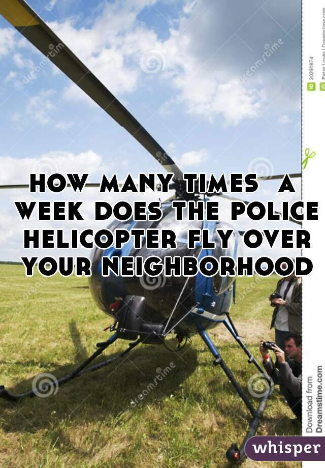 how many times  a week does the police helicopter fly over your neighborhood