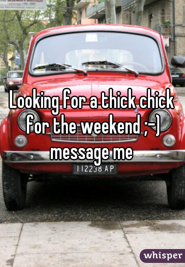 Looking for a thick chick for the weekend ;-) message me