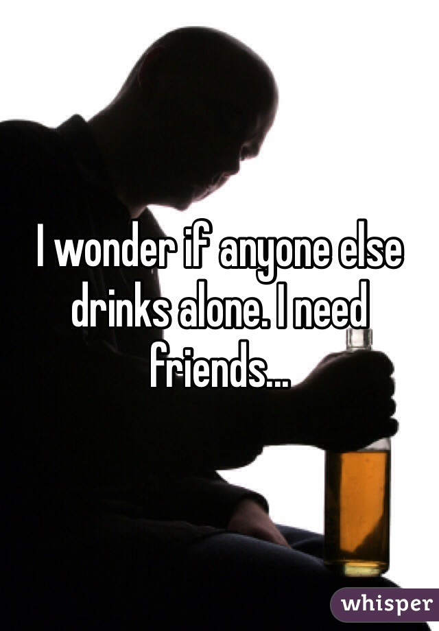 I wonder if anyone else drinks alone. I need friends...