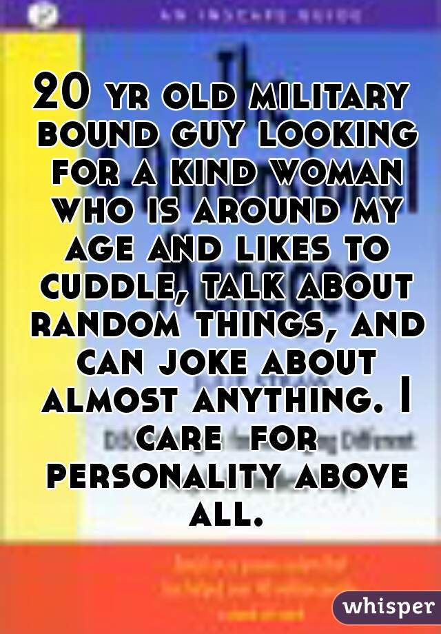 20 yr old military bound guy looking for a kind woman who is around my age and likes to cuddle, talk about random things, and can joke about almost anything. I care  for personality above all.