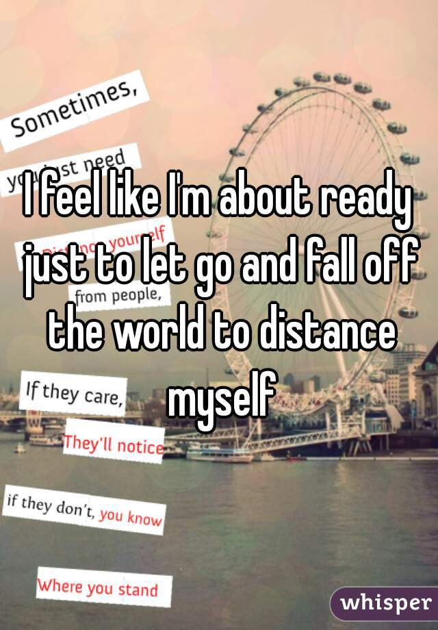 I feel like I'm about ready just to let go and fall off the world to distance myself