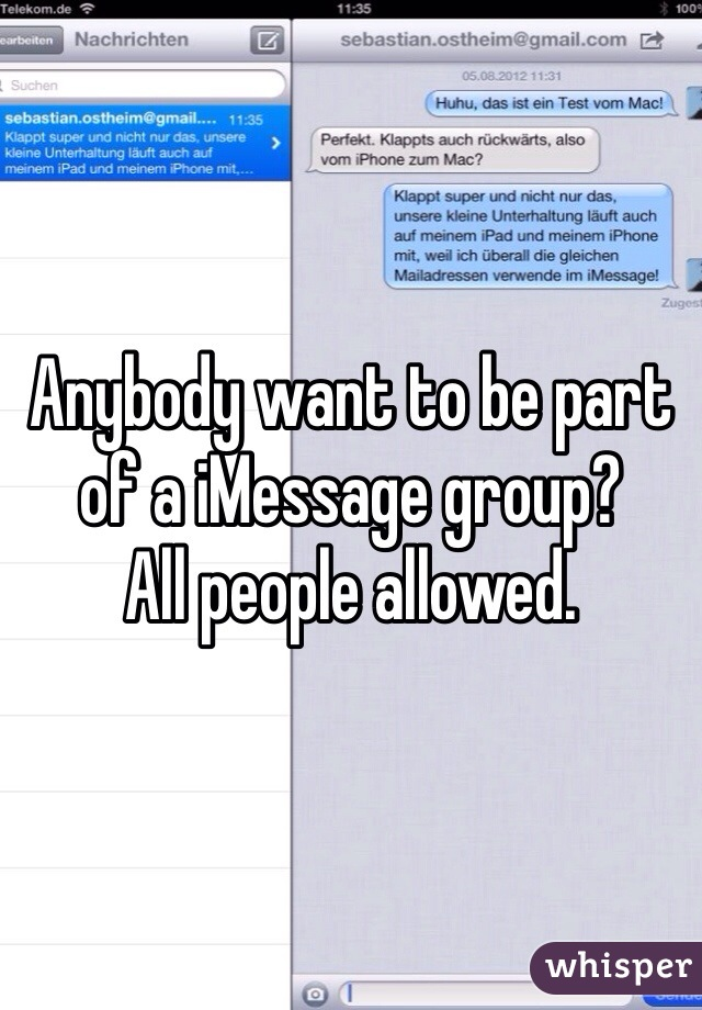 Anybody want to be part of a iMessage group?  All people allowed.