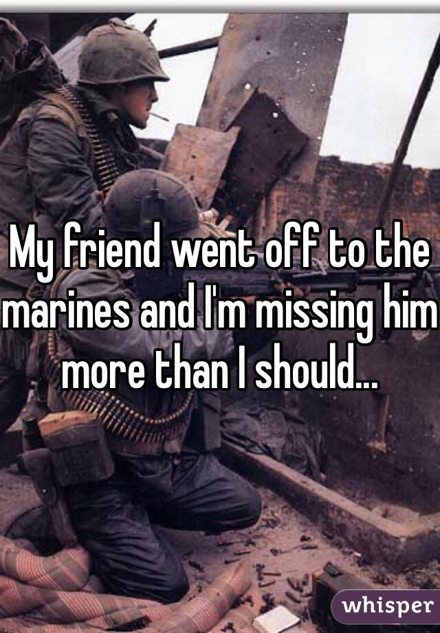 My friend went off to the marines and I'm missing him more than I should...