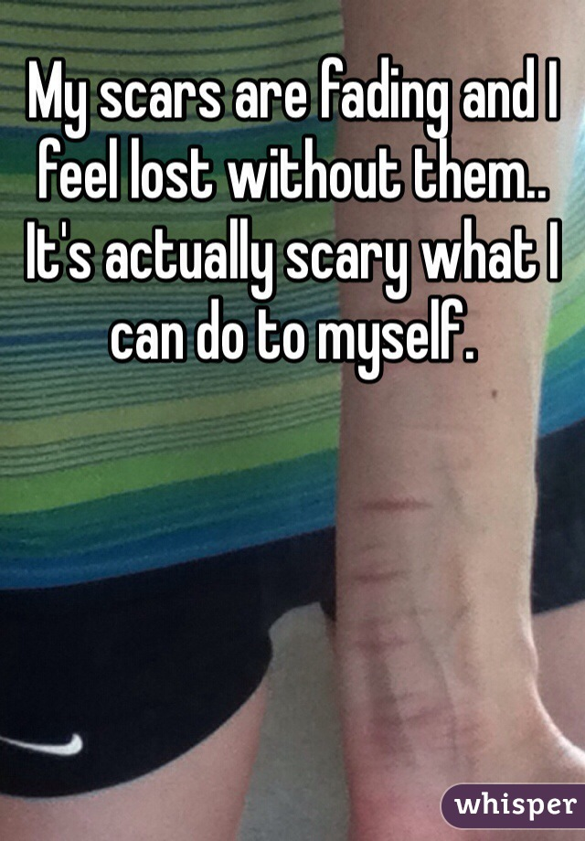 My scars are fading and I feel lost without them.. It's actually scary what I can do to myself.