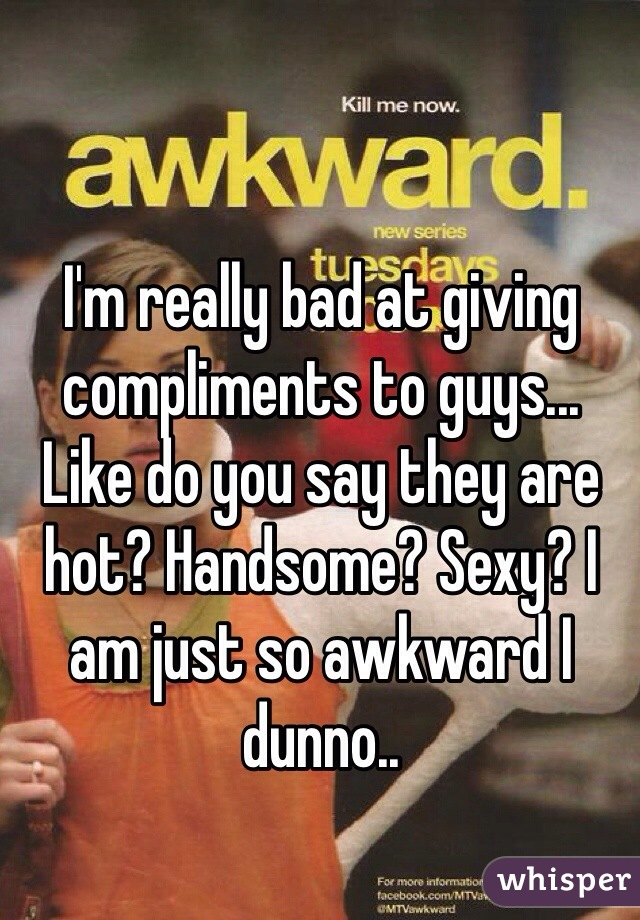I'm really bad at giving compliments to guys... Like do you say they are hot? Handsome? Sexy? I am just so awkward I dunno..