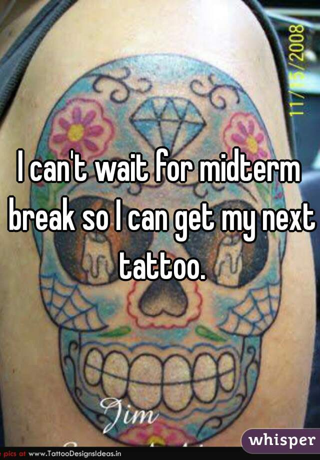 I can't wait for midterm break so I can get my next tattoo.