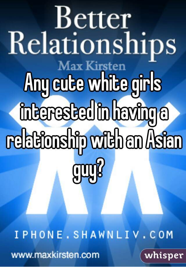 Any cute white girls interested in having a relationship with an Asian guy?