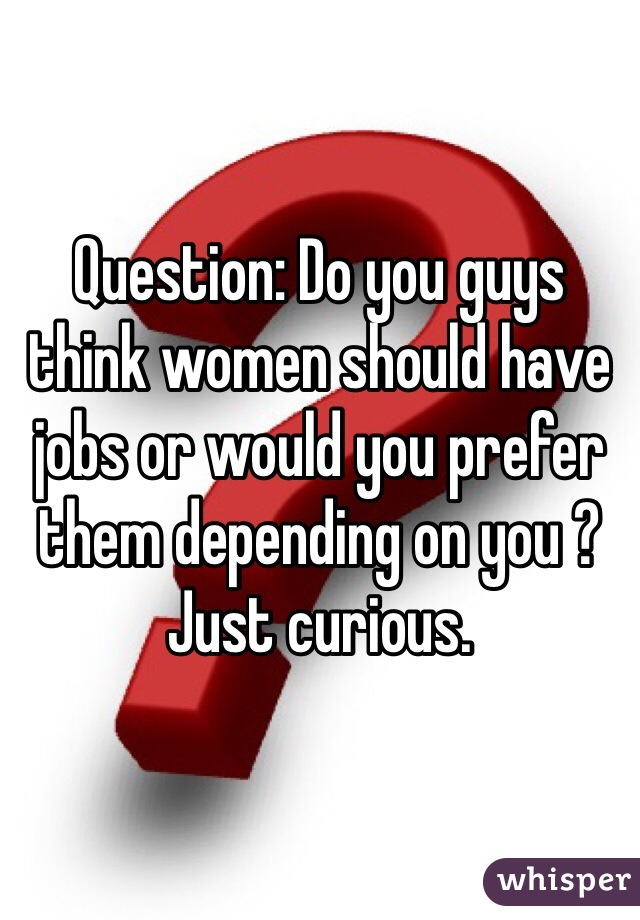 Question: Do you guys think women should have jobs or would you prefer them depending on you ? Just curious.