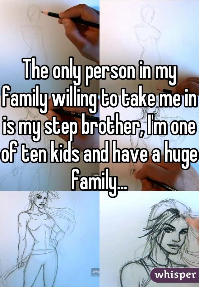 The only person in my family willing to take me in is my step brother, I'm one of ten kids and have a huge family...