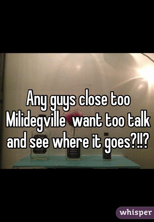 Any guys close too Milidegville  want too talk and see where it goes?!!?
