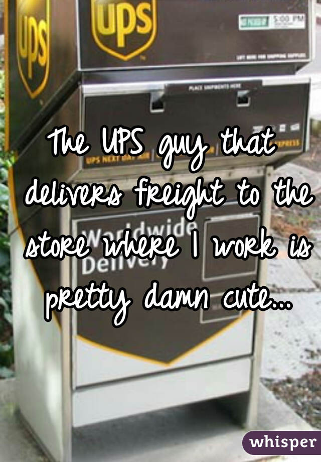 The UPS guy that delivers freight to the store where I work is pretty damn cute...