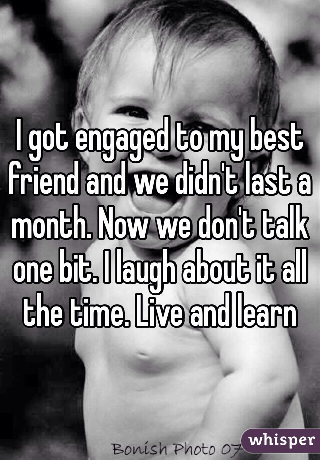 I got engaged to my best friend and we didn't last a month. Now we don't talk one bit. I laugh about it all the time. Live and learn