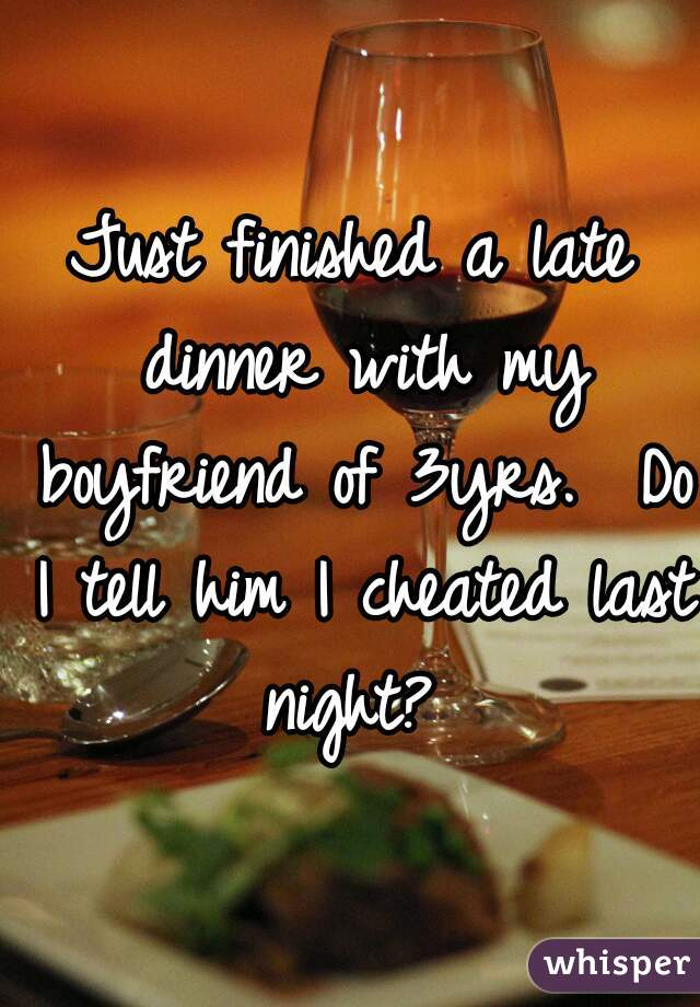 Just finished a late dinner with my boyfriend of 3yrs.  Do I tell him I cheated last night?