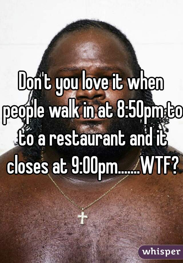 Don't you love it when people walk in at 8:50pm to to a restaurant and it closes at 9:00pm.......WTF?