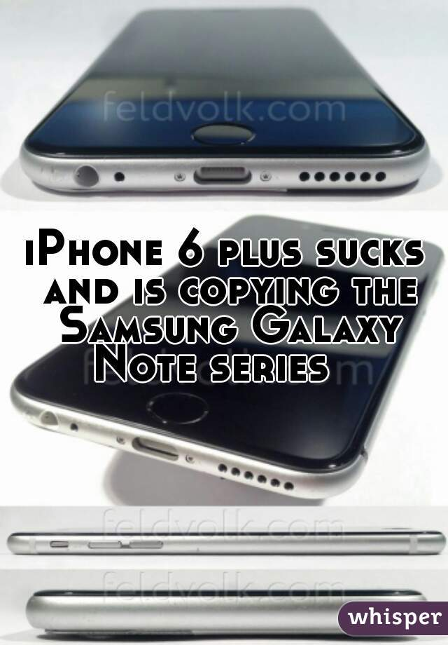 iPhone 6 plus sucks and is copying the Samsung Galaxy Note series