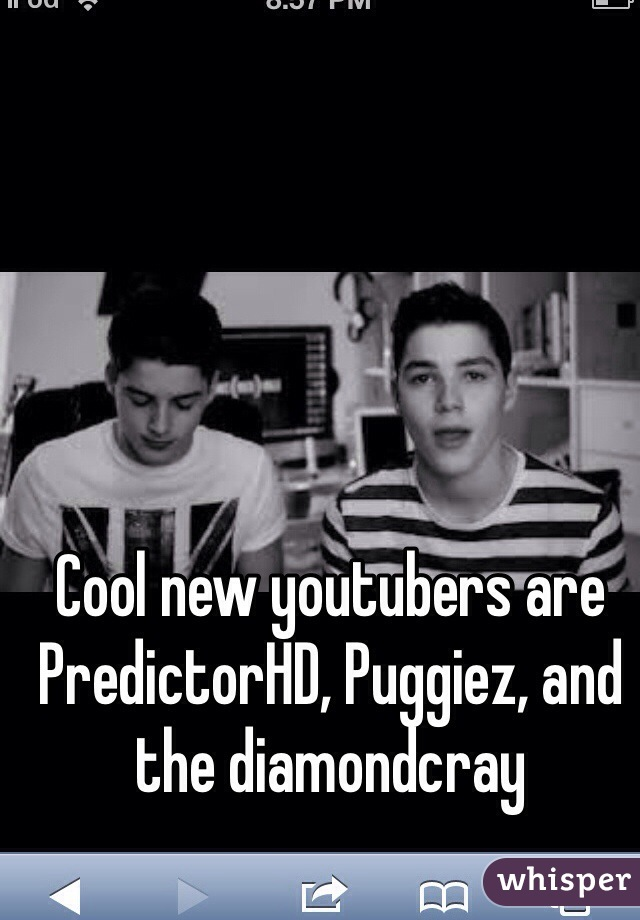 Cool new youtubers are PredictorHD, Puggiez, and the diamondcray