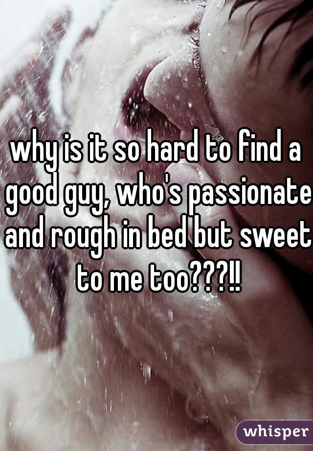 why is it so hard to find a good guy, who's passionate and rough in bed but sweet to me too???!!
