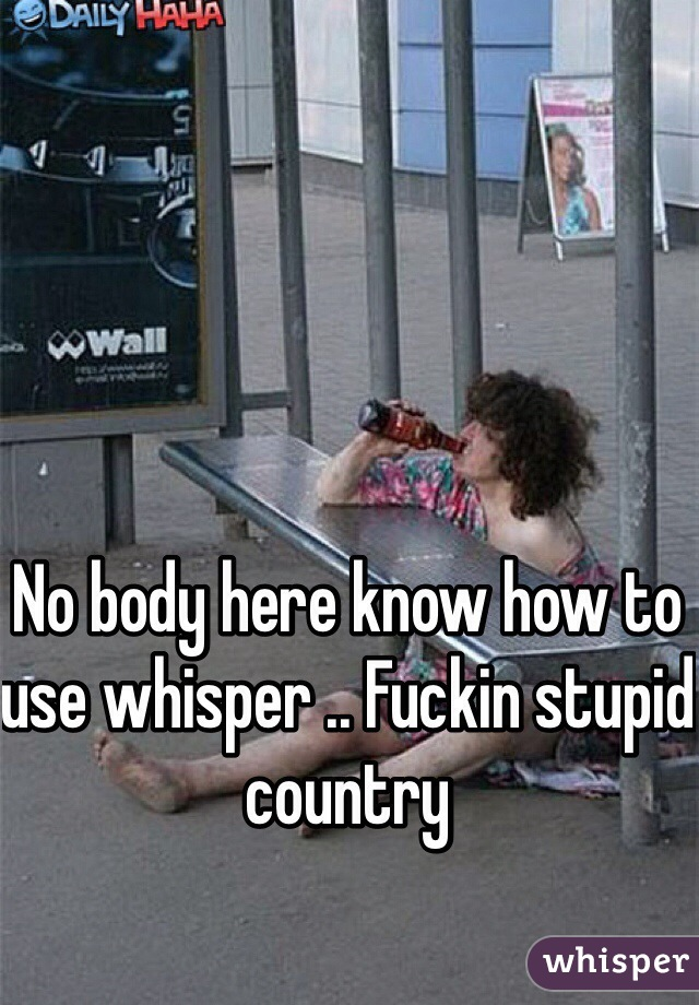 No body here know how to use whisper .. Fuckin stupid country