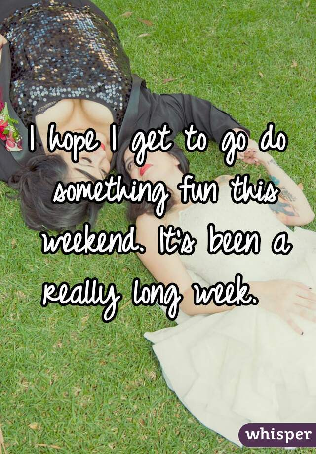 I hope I get to go do something fun this weekend. It's been a really long week.