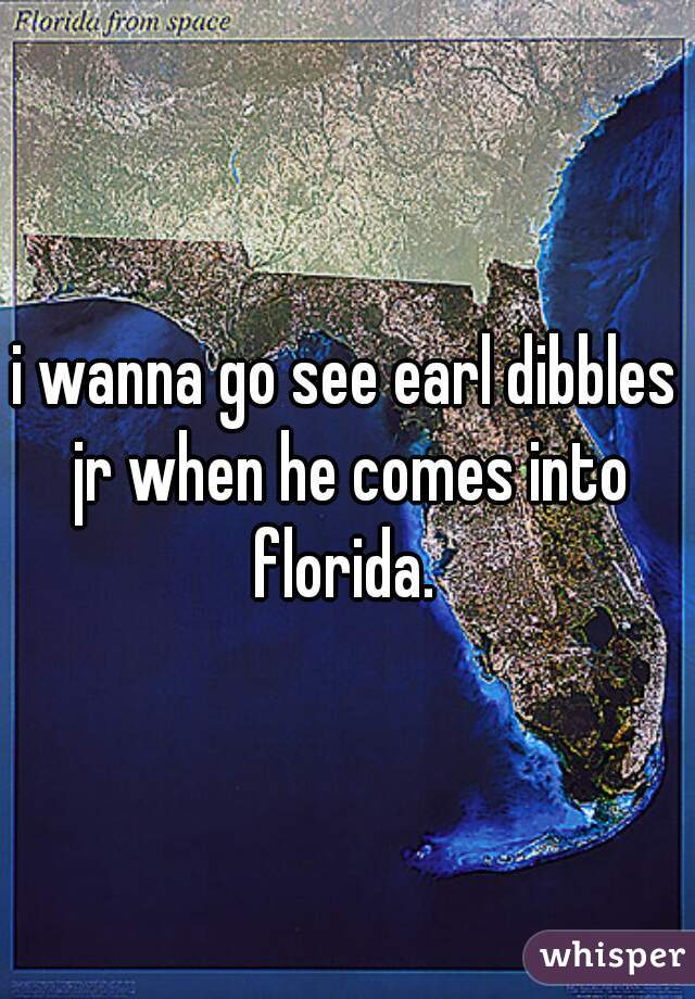 i wanna go see earl dibbles jr when he comes into florida.