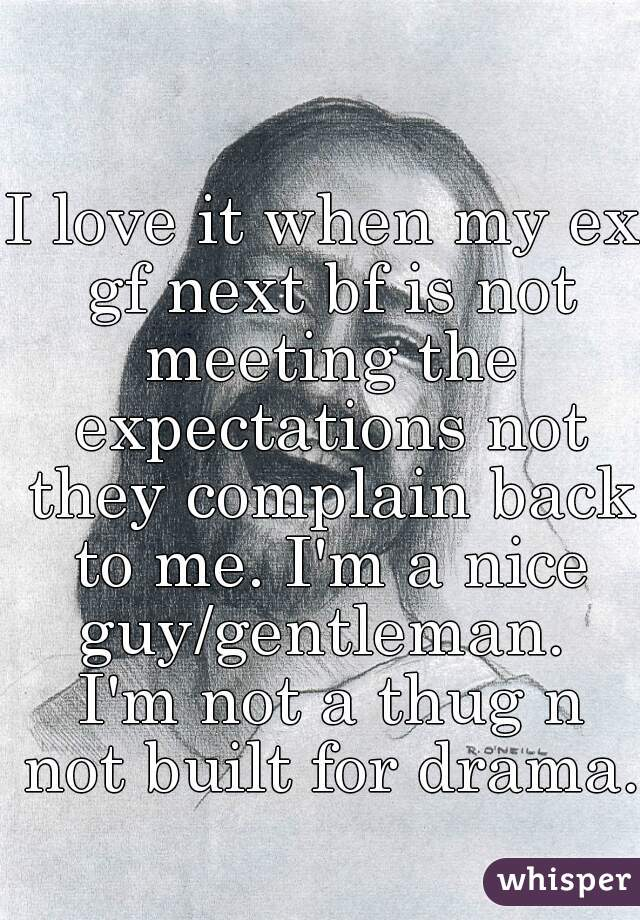I love it when my ex gf next bf is not meeting the expectations not they complain back to me. I'm a nice guy/gentleman.  I'm not a thug n not built for drama.