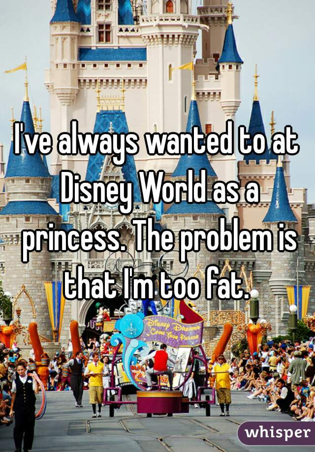I've always wanted to at Disney World as a princess. The problem is that I'm too fat.