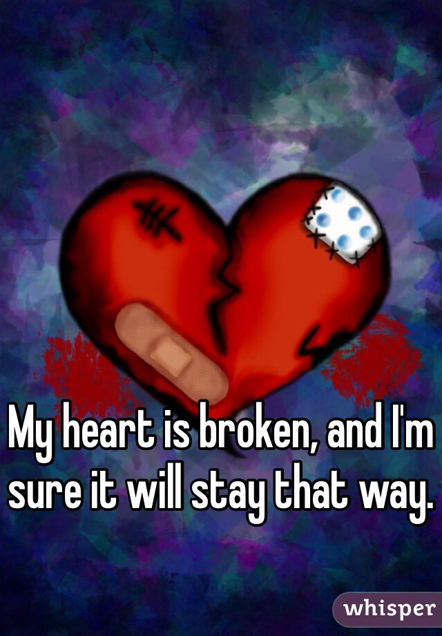 My heart is broken, and I'm sure it will stay that way.