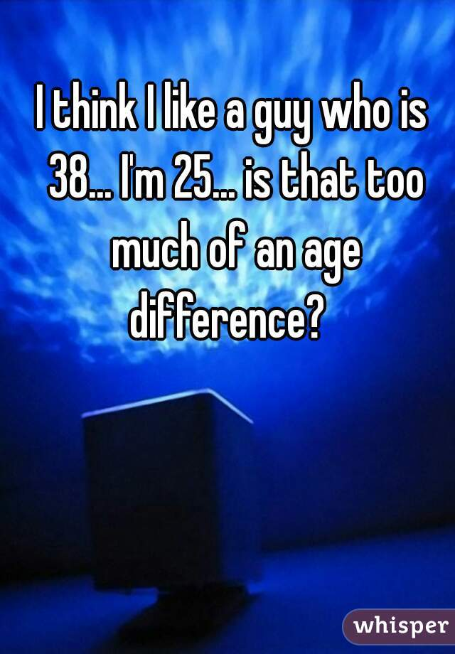 I think I like a guy who is 38... I'm 25... is that too much of an age difference?