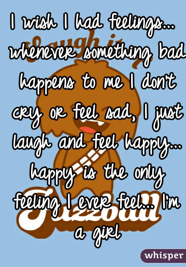I wish I had feelings... whenever something bad happens to me I don't cry or feel sad, I just laugh and feel happy... happy is the only feeling I ever feel... I'm a girl