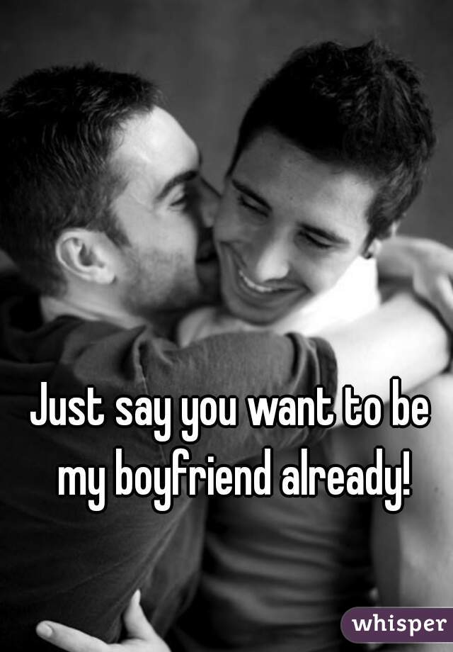 Just say you want to be my boyfriend already!