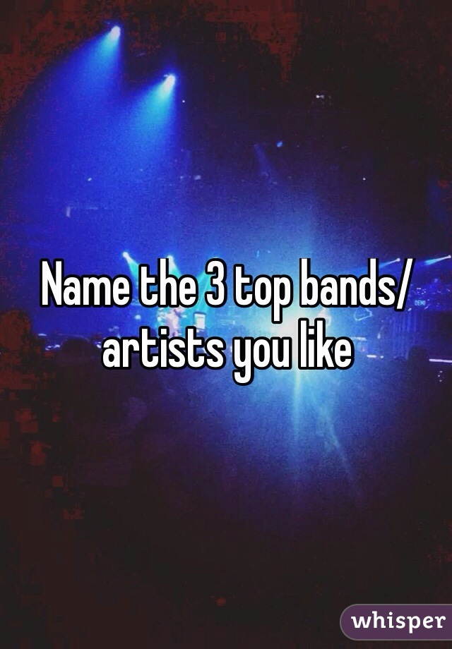Name the 3 top bands/artists you like