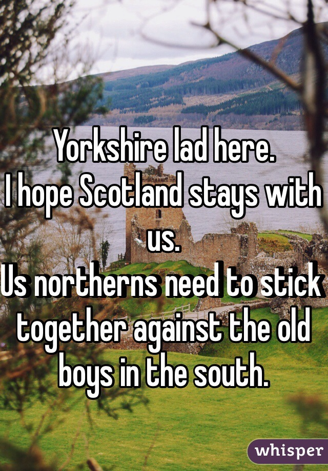 Yorkshire lad here. I hope Scotland stays with us. Us northerns need to stick together against the old boys in the south.