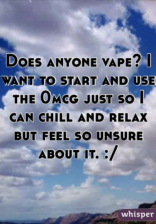 Does anyone vape? I want to start and use the 0mcg just so I can chill and relax but feel so unsure about it. :/