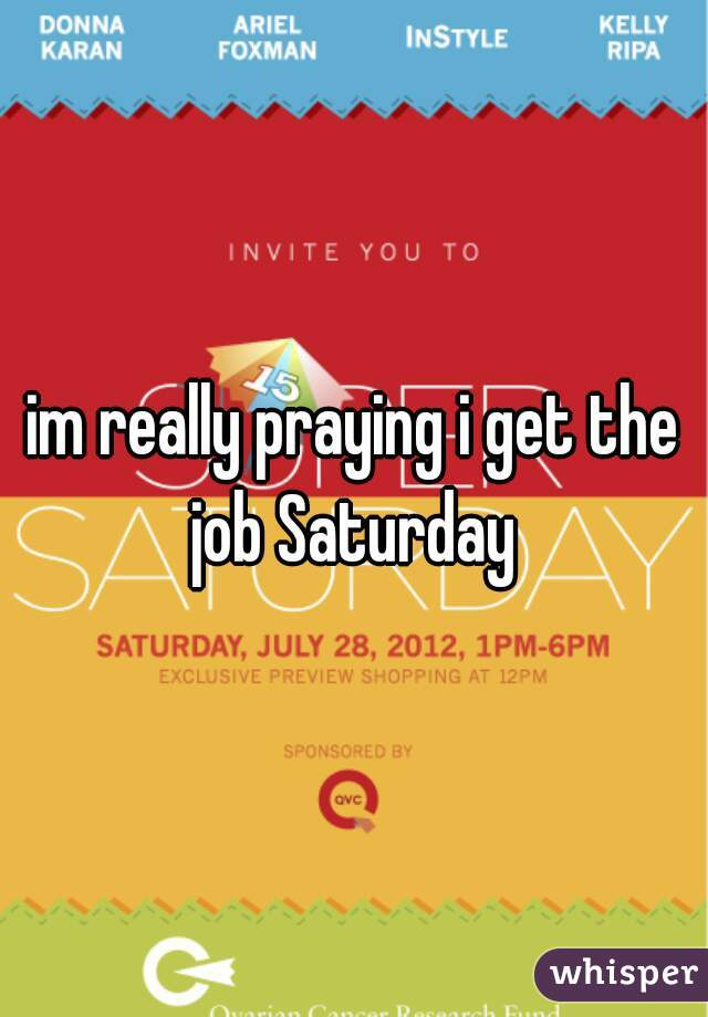 im really praying i get the job Saturday