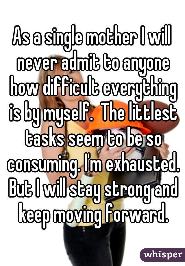 As a single mother I will never admit to anyone how difficult everything is by myself.  The littlest tasks seem to be so consuming. I'm exhausted. But I will stay strong and keep moving forward.