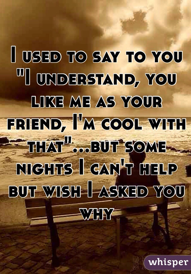 """I used to say to you """"I understand, you like me as your friend, I'm cool with that""""...but some nights I can't help but wish I asked you why"""