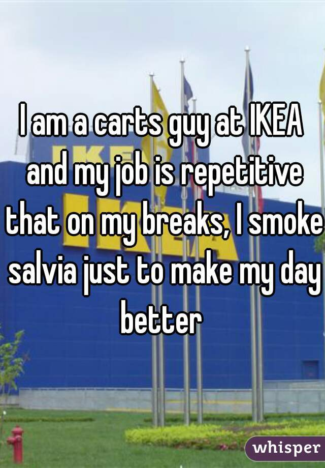 I am a carts guy at IKEA and my job is repetitive that on my breaks, I smoke salvia just to make my day better