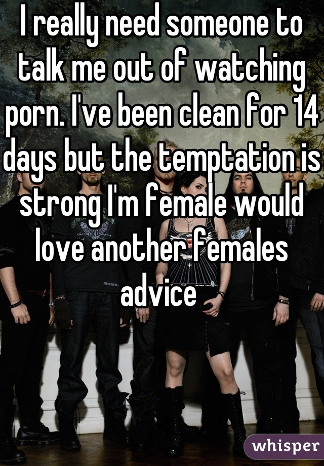 I really need someone to talk me out of watching porn. I've been clean for 14 days but the temptation is strong I'm female would love another females advice