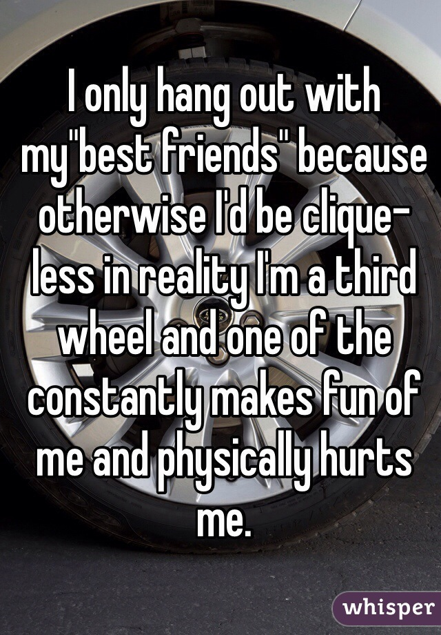"""I only hang out with my""""best friends"""" because otherwise I'd be clique-less in reality I'm a third wheel and one of the constantly makes fun of me and physically hurts me."""