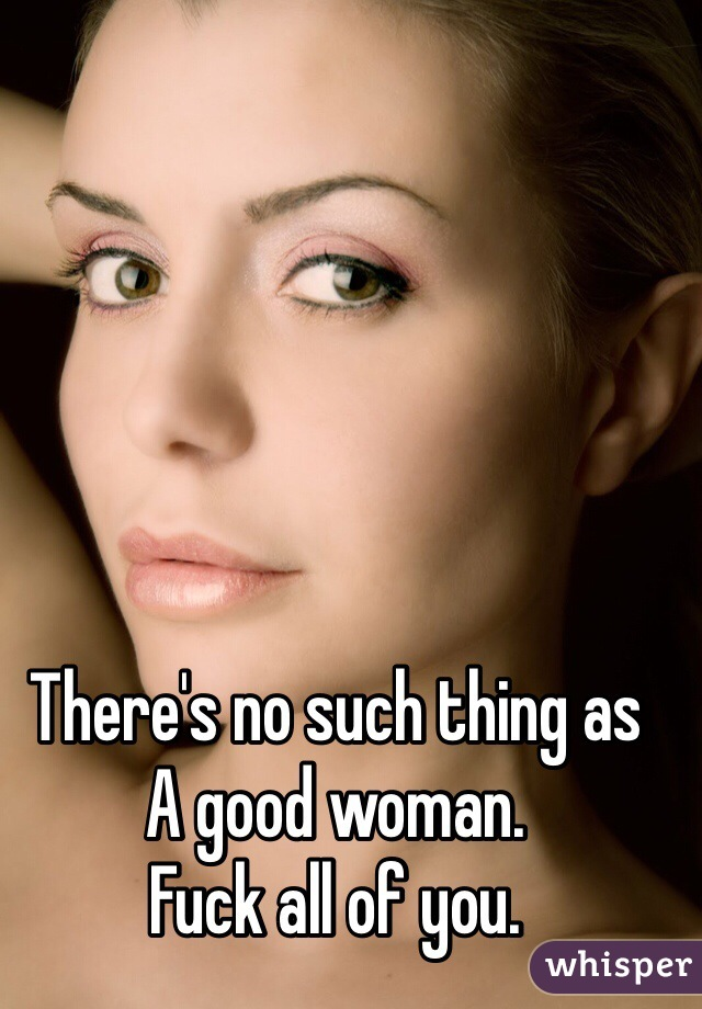 There's no such thing as  A good woman.  Fuck all of you.