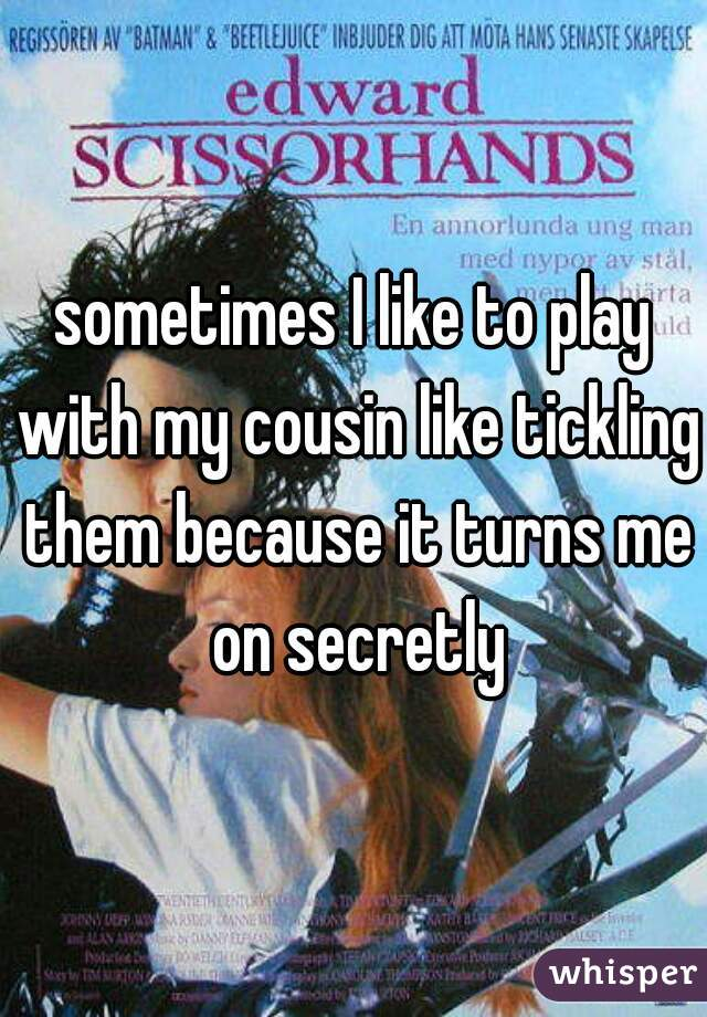 sometimes I like to play with my cousin like tickling them because it turns me on secretly