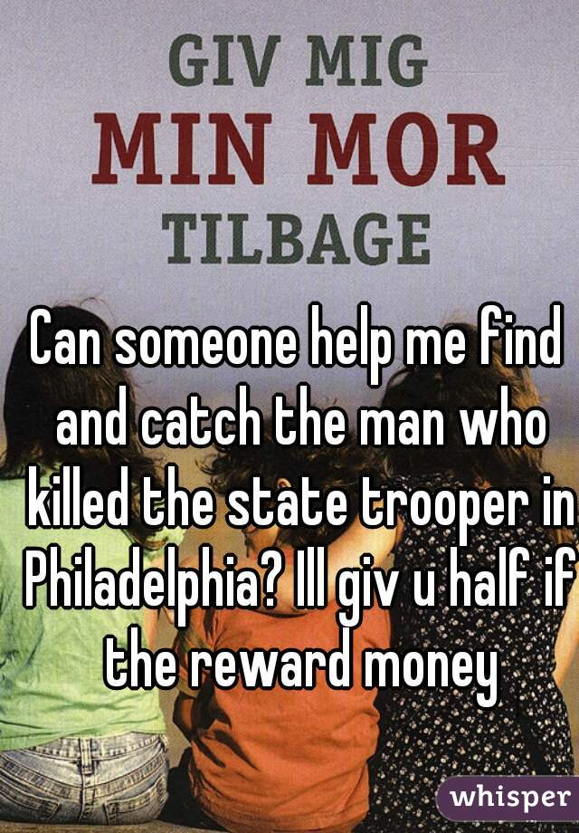 Can someone help me find and catch the man who killed the state trooper in Philadelphia? Ill giv u half if the reward money