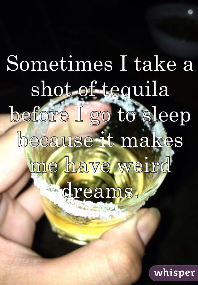 Sometimes I take a shot of tequila before I go to sleep because it makes me have weird dreams.