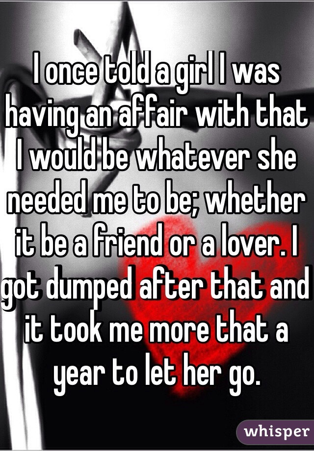 I once told a girl I was having an affair with that I would be whatever she needed me to be; whether it be a friend or a lover. I got dumped after that and it took me more that a year to let her go.